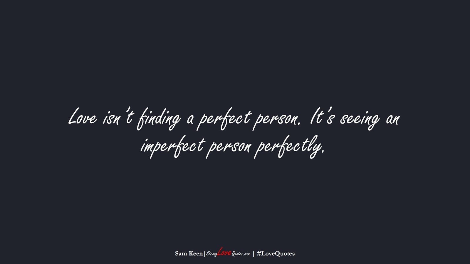Love isn't finding a perfect person. It's seeing an imperfect person perfectly. (Sam Keen);  #LoveQuotes