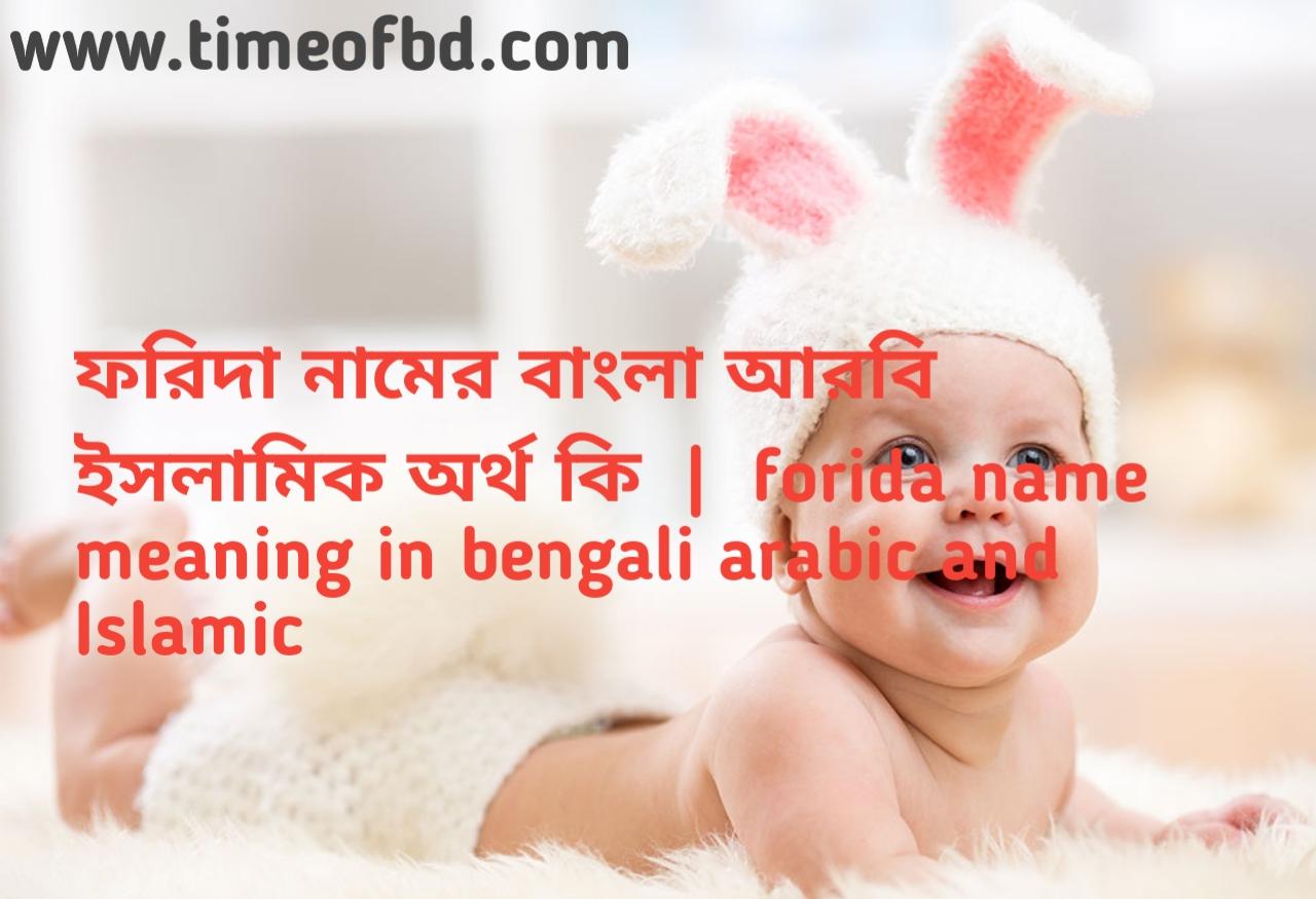 ফরিদা নামের অর্থ কী, ফরিদা নামের বাংলা অর্থ কি, ফরিদা নামের ইসলামিক অর্থ কি, forida name meaning in bengali
