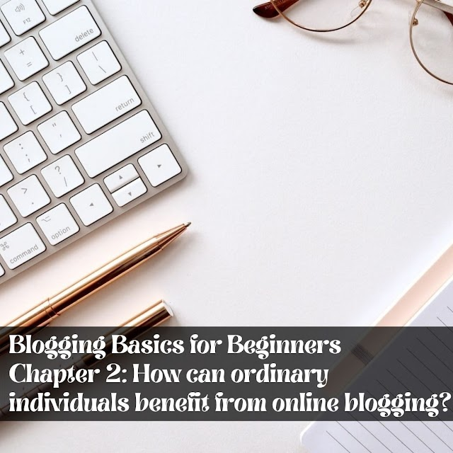 Blogging Basics for Beginners - Chapter 2: How can ordinary individuals benefit from online blogging?