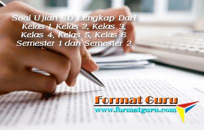 Soal Ujian SD Lengkap Dari Kelas 1, Kelas 2, Kelas 3, Kelas 4, Kelas 5, Kelas 6 Semester 1 dan Semester 2
