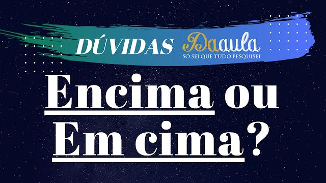Língua Portuguesa: Qual forma utilizar: Em cima ou Encima?