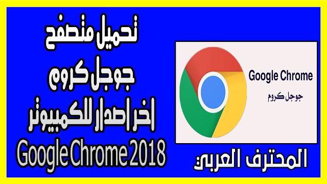 تحميل متصفح جوجل كروم اخر اصدار للكمبيوتر Google Chrome 2018