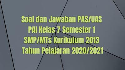 Soal dan Jawaban PAS/UAS Pendidikan Agama Islam Kelas 7 Semester 1 SMP/MTs Kurikulum 2013 TP 2020/2021