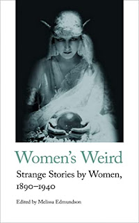 Women's Weird: Strange Stories by Women, 1890-1940 edited by Melissa Edmundson
