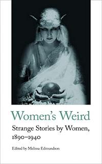 Women's Weird: Strange Stories by Women, 1890-1940 edited by Melissa Edmundson
