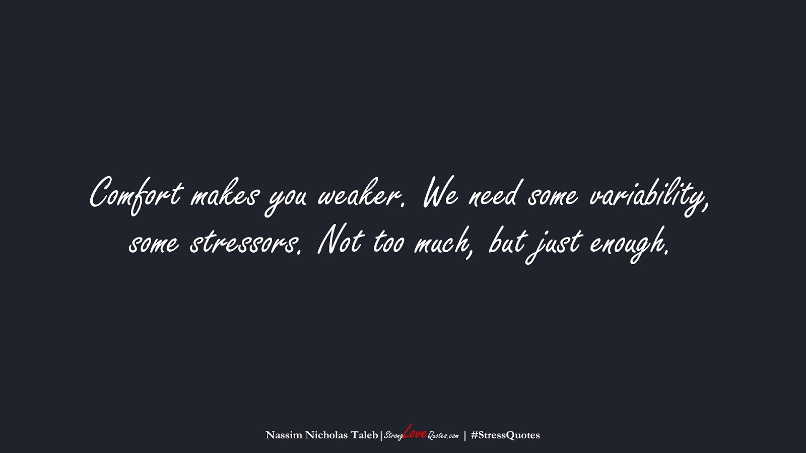Comfort makes you weaker. We need some variability, some stressors. Not too much, but just enough. (Nassim Nicholas Taleb);  #StressQuotes