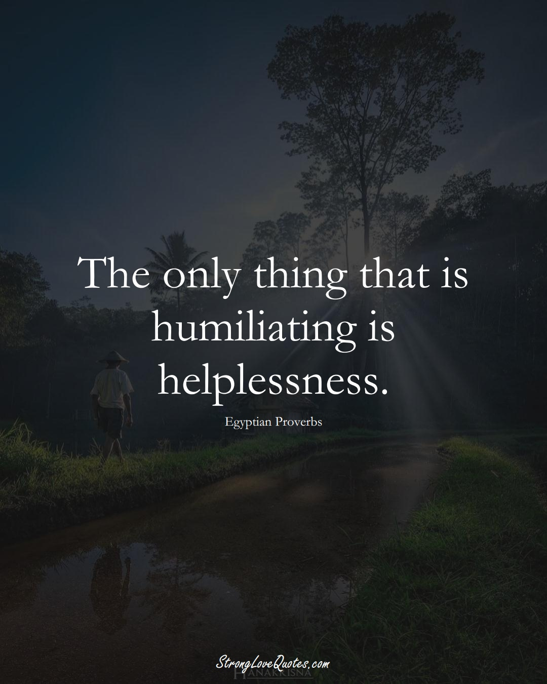 The only thing that is humiliating is helplessness. (Egyptian Sayings);  #MiddleEasternSayings