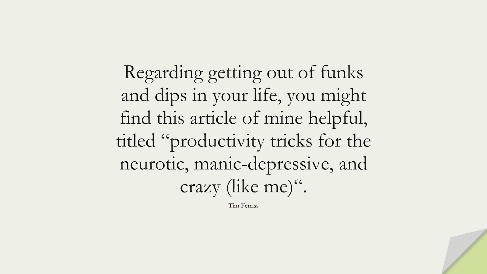 """Regarding getting out of funks and dips in your life, you might find this article of mine helpful, titled """"productivity tricks for the neurotic, manic-depressive, and crazy (like me)"""". (Tim Ferriss);  #TimFerrissQuotes"""