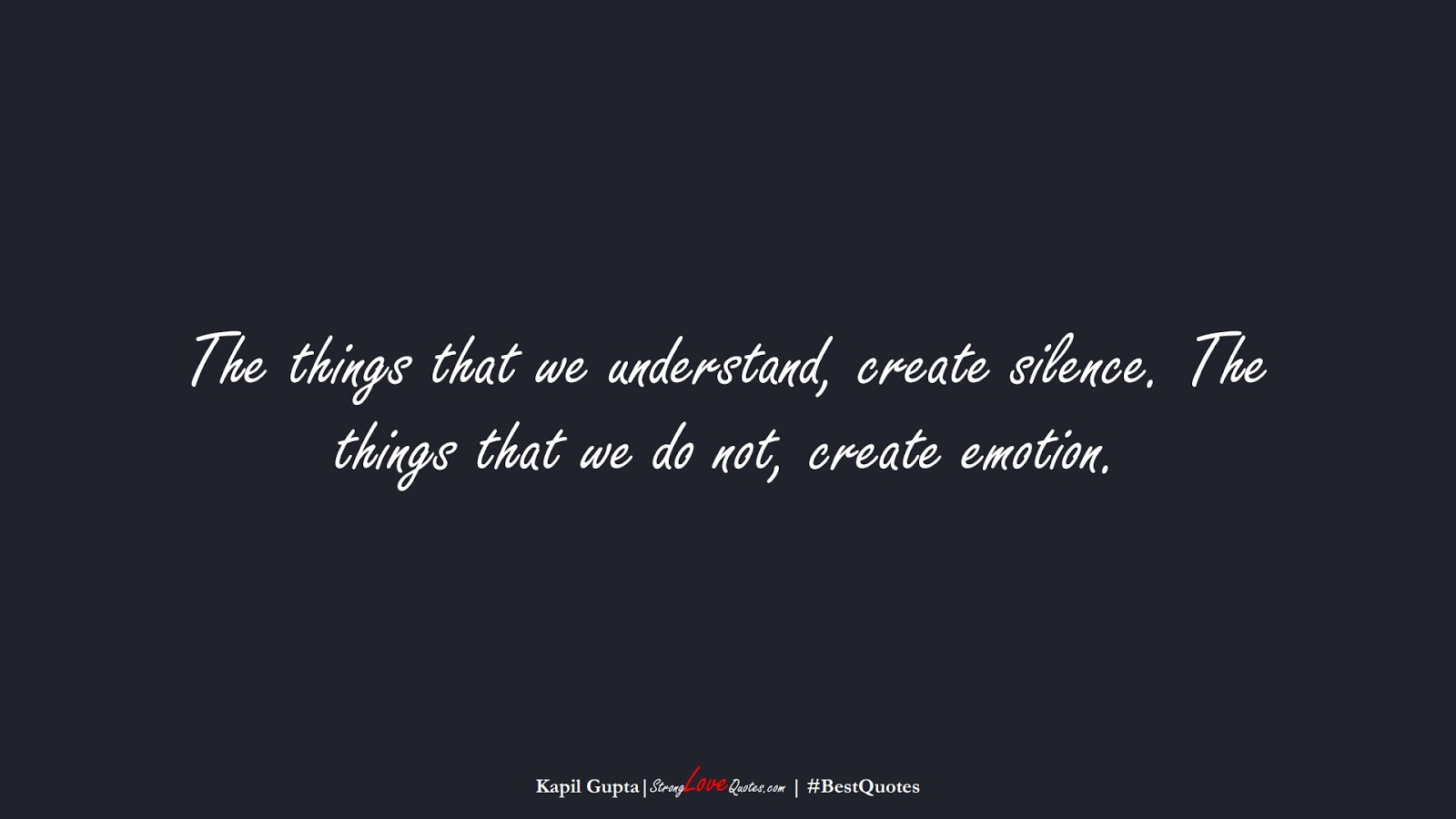The things that we understand, create silence. The things that we do not, create emotion. (Kapil Gupta);  #BestQuotes