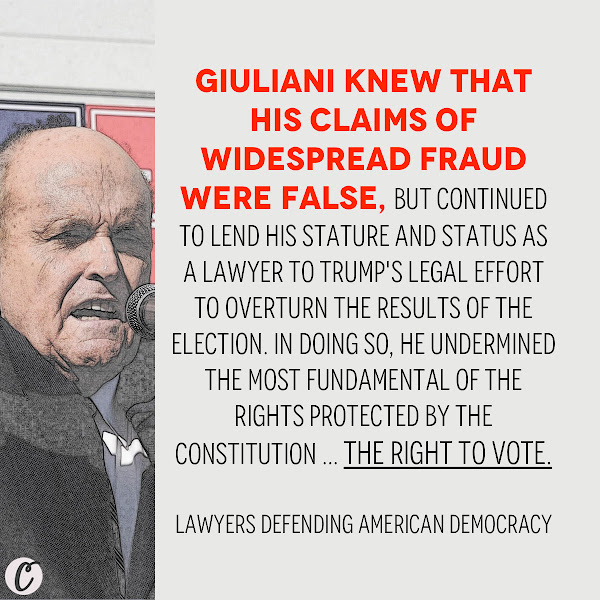Giuliani knew that his claims of widespread fraud were false, but continued to lend his stature and status as a lawyer to Trump's legal effort to overturn the results of the election. In doing so, he undermined the most fundamental of the rights protected by the Constitution ... the right to vote. — Lawyers Defending American Democracy