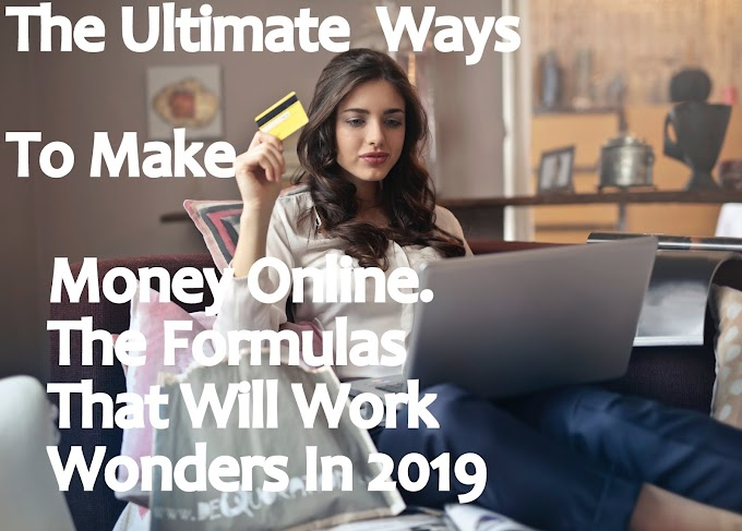 The Ultimate Ways To Make Money Online. The Formulas That Will Work Wonders In 2019