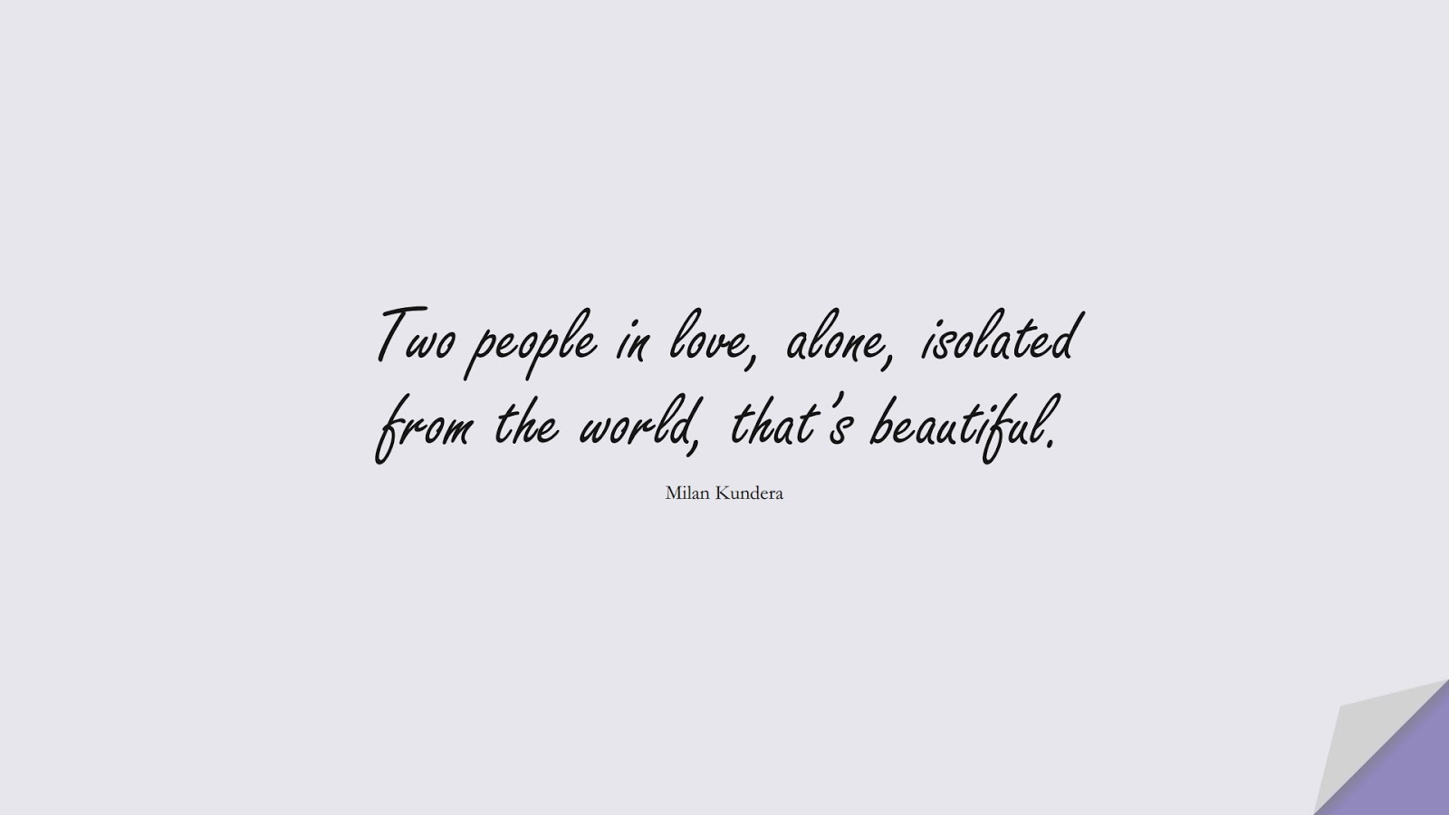 Two people in love, alone, isolated from the world, that's beautiful. (Milan Kundera);  #LoveQuotes