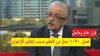 اخر قرارات وزارة التربية والتعليم المصرين إعلان كشوف المعلمين الذين تم فصلهم من الوزارة لإنتمائهم للإخوان