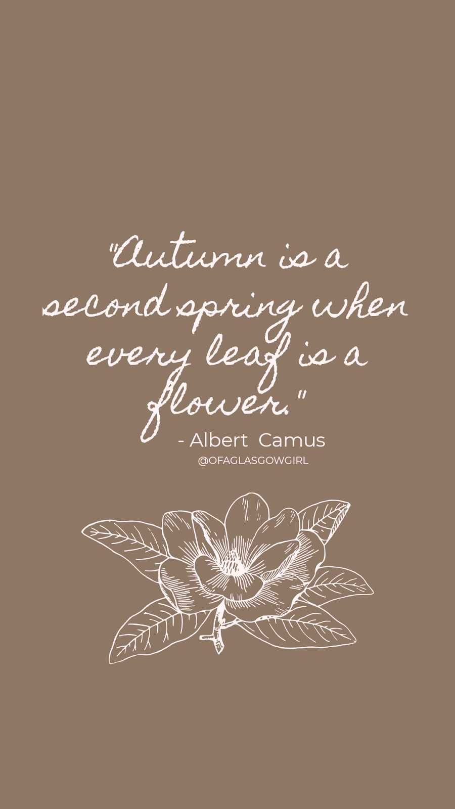 "Quote graphic with a quote by Albert Camus ""Autumn is a second spring when every leaf is a flower"""" created by @ofaglasgowgirl. on a light brown background with an outline of a flower below it in white."