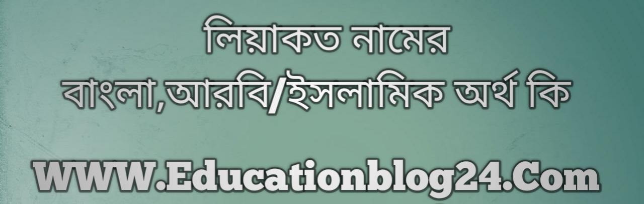 Liyakot name meaning in Bengali, লিয়াকত নামের অর্থ কি, লিয়াকত নামের বাংলা অর্থ কি, লিয়াকত নামের ইসলামিক অর্থ কি, লিয়াকত কি ইসলামিক /আরবি নাম