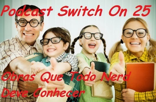 http://interruptornerd.blogspot.com.br/2014/03/podcast-switch-on-25-obras-que-todo.html