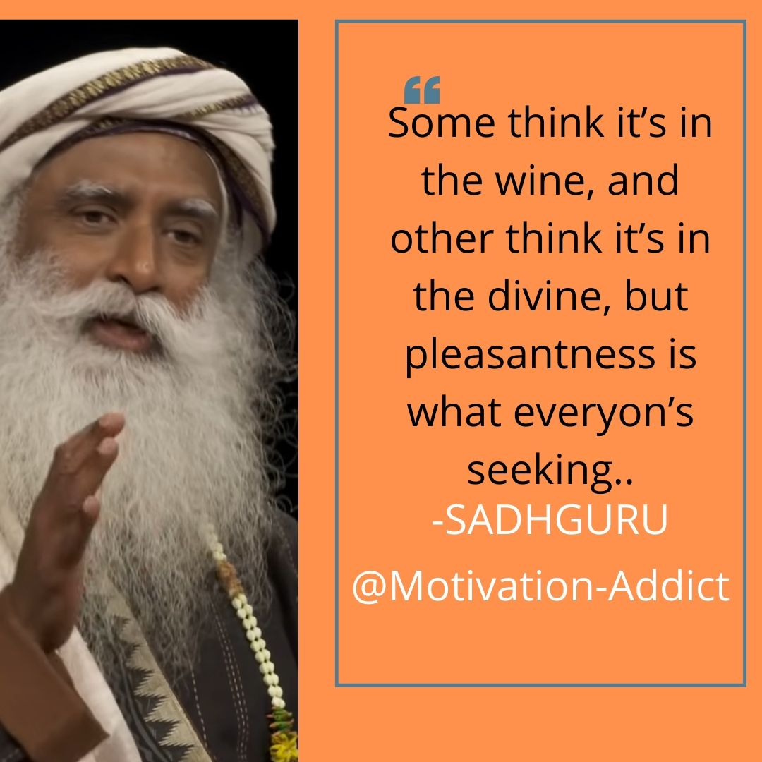 """SOME THINKS IT'S IN THE WINE, AND OTHER THINK IT'S IN THE DEVINE, BUT PLEASANTNESS IS WHAT EVERYONE'S SEEKING."" -SADHGURU QUOTES, JAGGI VASUDEV"