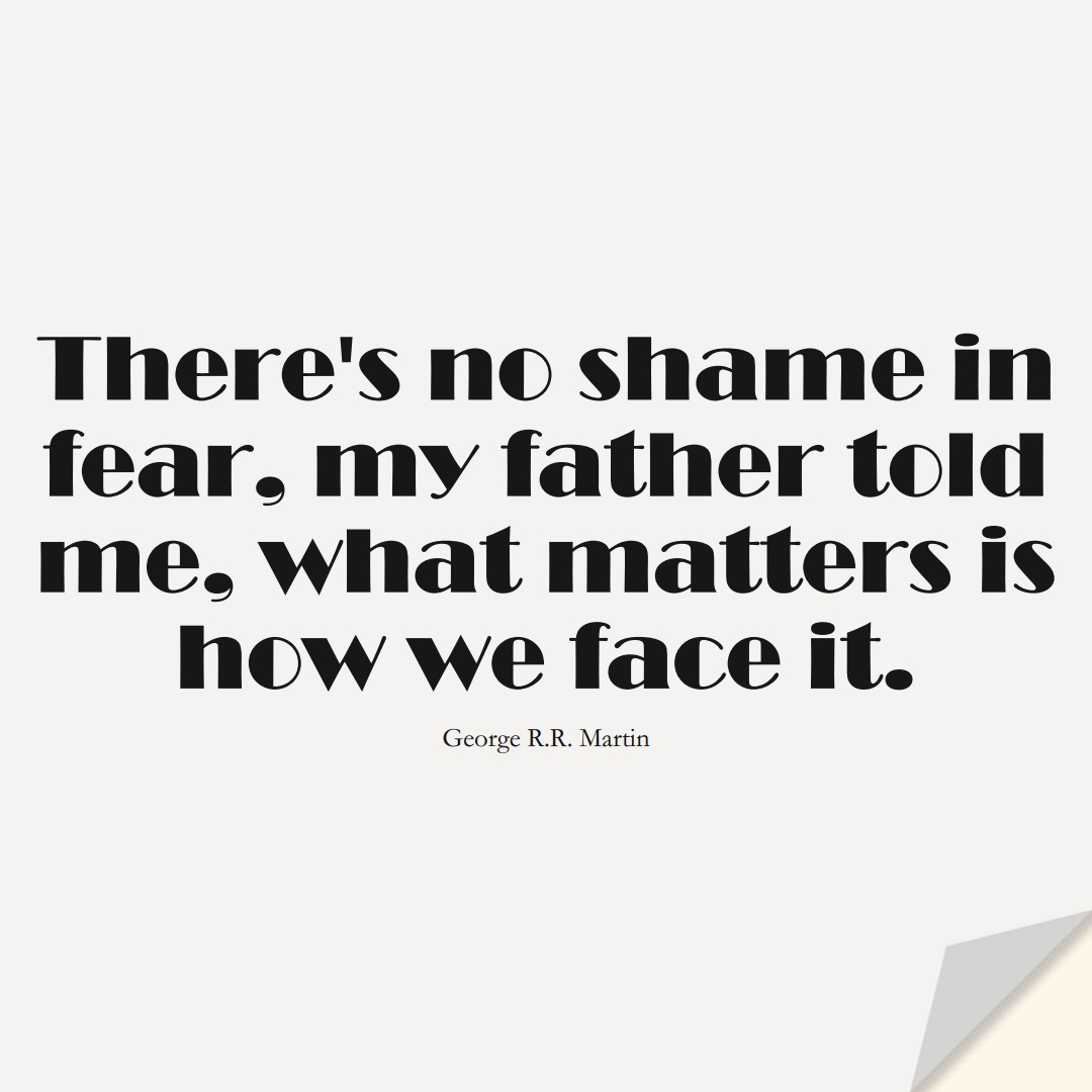 There's no shame in fear, my father told me, what matters is how we face it. (George R.R. Martin);  #FearQuotes