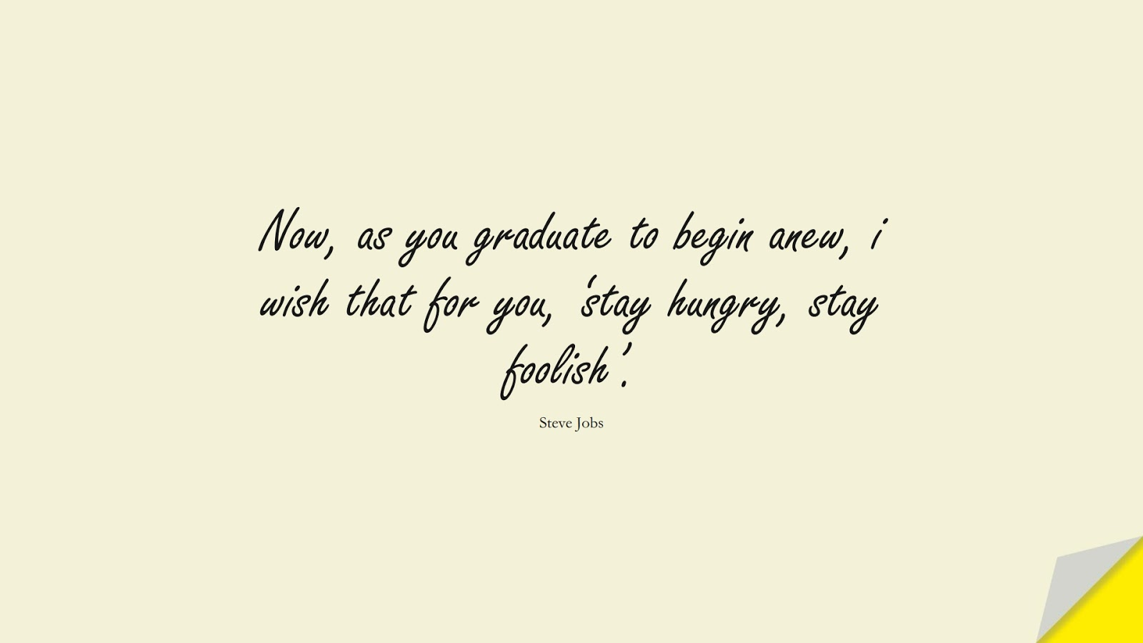 Now, as you graduate to begin anew, i wish that for you, 'stay hungry, stay foolish'. (Steve Jobs);  #SteveJobsQuotes