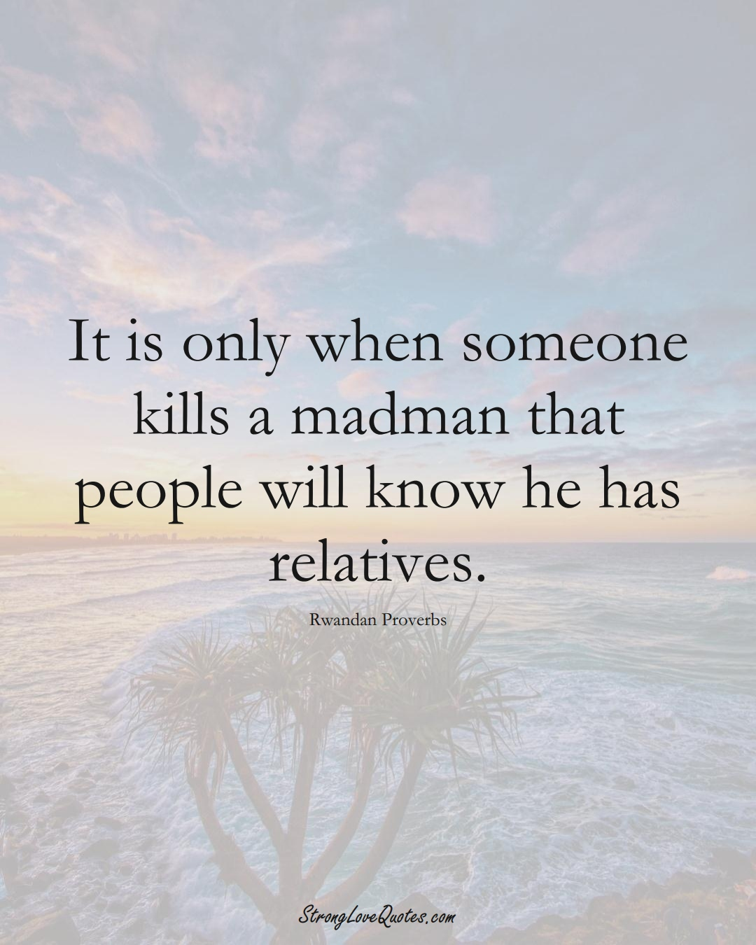 It is only when someone kills a madman that people will know he has relatives. (Rwandan Sayings);  #AfricanSayings