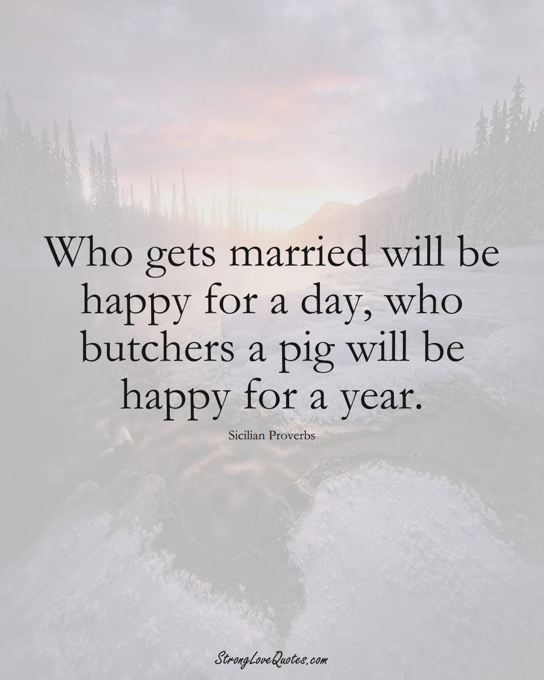 Who gets married will be happy for a day, who butchers a pig will be happy for a year. (Sicilian Sayings);  #EuropeanSayings