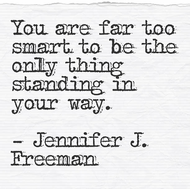 You are far too smart to be the only thing standing in your way. - Jennifer J. Freeman