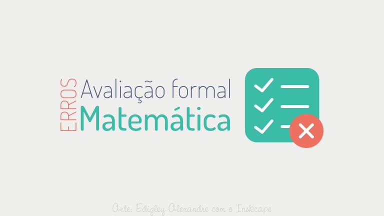Os principais erros ao elaborar uma avaliação formal de Matemática