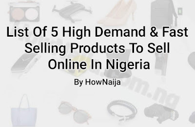 List Of 5 High Demand & Fast Selling Products To Sell Online In Nigeria