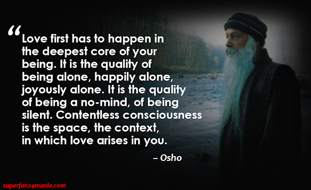 """Love first has to happen in the deepest core of your being. It is the quality of being alone, happily alone, joyously alone. It is the quality of being a no-mind, of being silent. Contentless consciousness is the space, the context, in which love arises in you."""