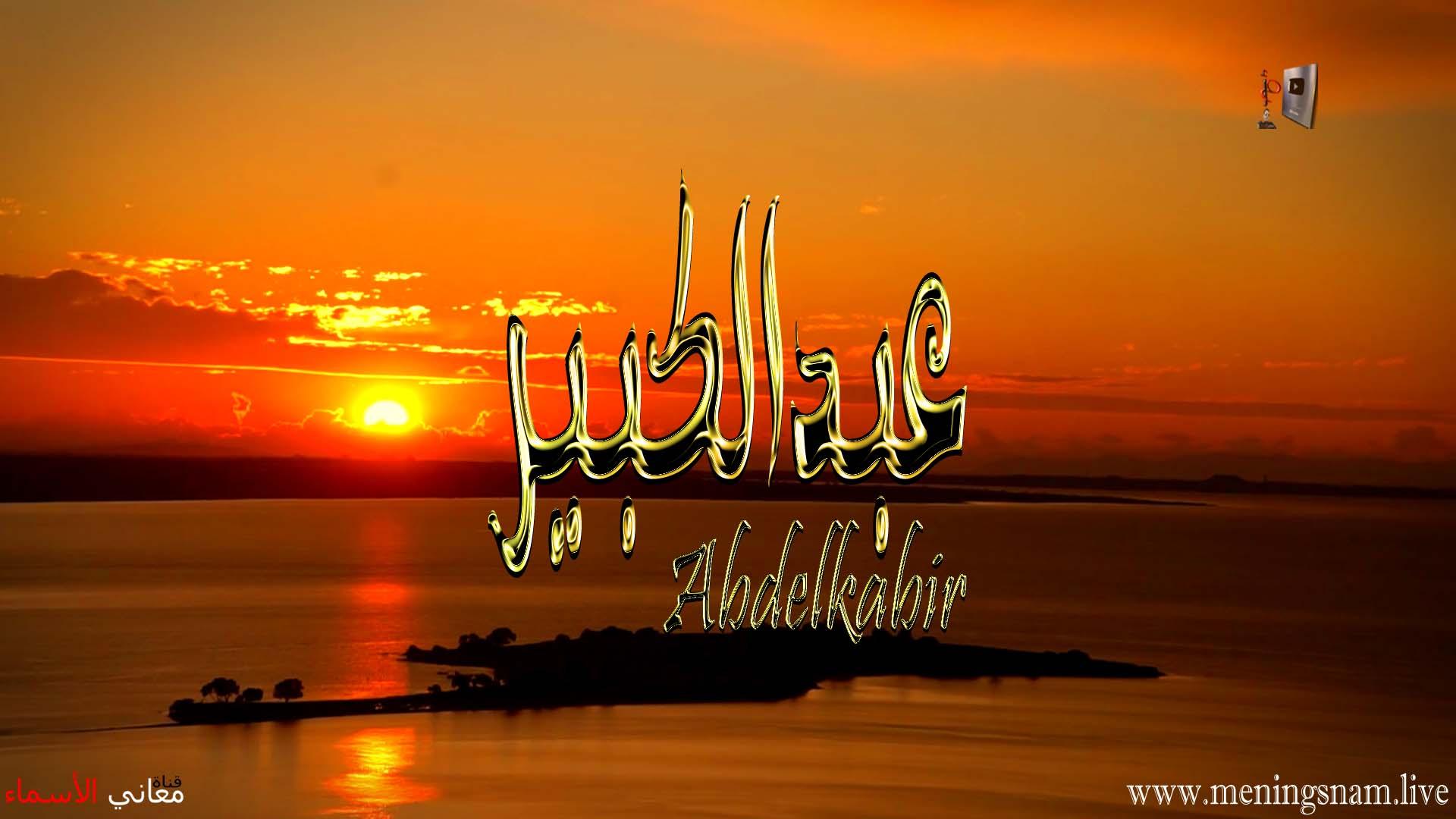 معنى اسم عبد الكبير, وصفات حامل, هذا الاسم, Abdulkabir, abdul kabir, abdul kabir mohammad jan, abdul kabir mohammad jan ofac, abdul kabir in arabic, abdul kabir kazi, abdul kabir meaning, abdulkabir adisa aliu, kabir abdul jabbar, عبد الكبير الوادي, عبد الكبير نقاش, عبد الكبير الركاكنة, العيد الكبير, العيد الكبير 2021, العيد الكبير يوم كام 2021, العيد الكبير زينة عيد الاضحى, العيد الكبير اكلات العيد الاضحى, العيد الكبير في شهر كام, العيد الكبير موعد عيد الاضحى, عماد عبد الكبير, عبد الكبير عبقار, عبد الكبير عقاري, اللاعب عبد الكبير النقاش, اسم عبد الكبير,