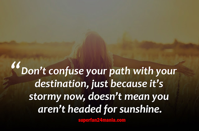 Don't confuse your path with your destination, just because it's stormy now, doesn't mean you aren't headed for sunshine.