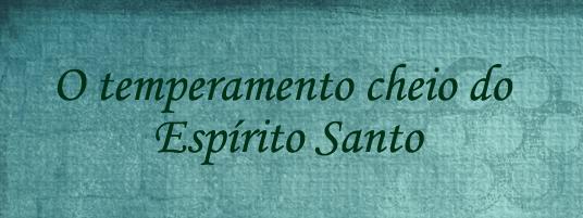 O temperamento cheio do Espírito Santo - Blog Uma Vida Cristã