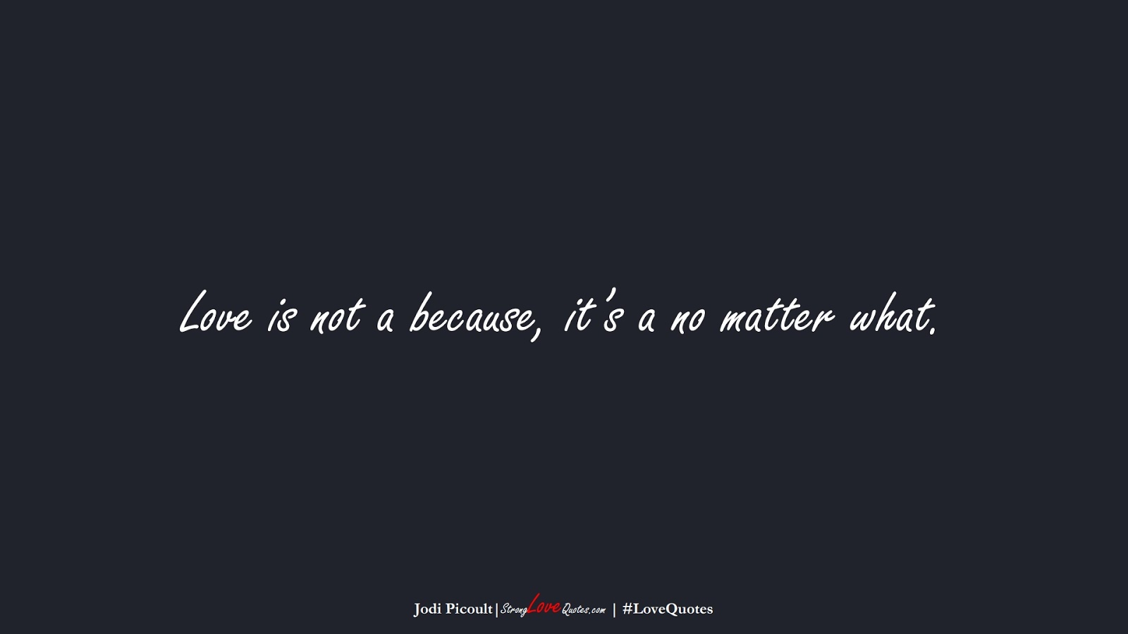 Love is not a because, it's a no matter what. (Jodi Picoult);  #LoveQuotes