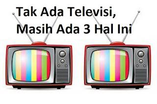Tak Ada Televisi, Masih Ada 3 Hal Ini
