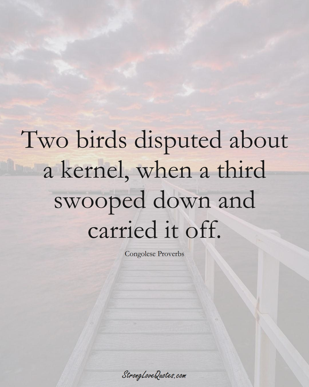 Two birds disputed about a kernel, when a third swooped down and carried it off. (Congolese Sayings);  #AfricanSayings
