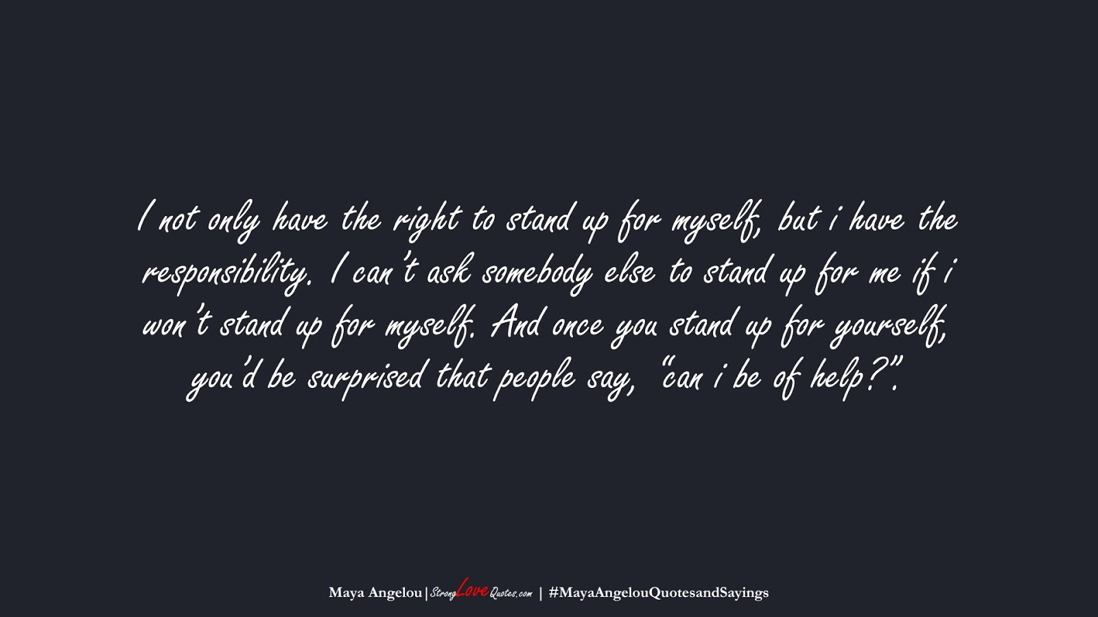 """I not only have the right to stand up for myself, but i have the responsibility. I can't ask somebody else to stand up for me if i won't stand up for myself. And once you stand up for yourself, you'd be surprised that people say, """"can i be of help?"""". (Maya Angelou);  #MayaAngelouQuotesandSayings"""