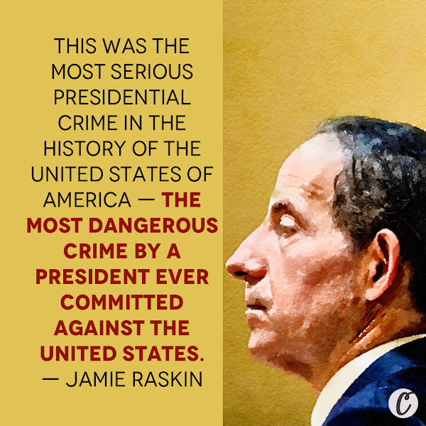This was the most serious presidential crime in the history of the United States of America — the most dangerous crime by a president ever committed against the United States. — Rep. Jamie Raskin of Maryland