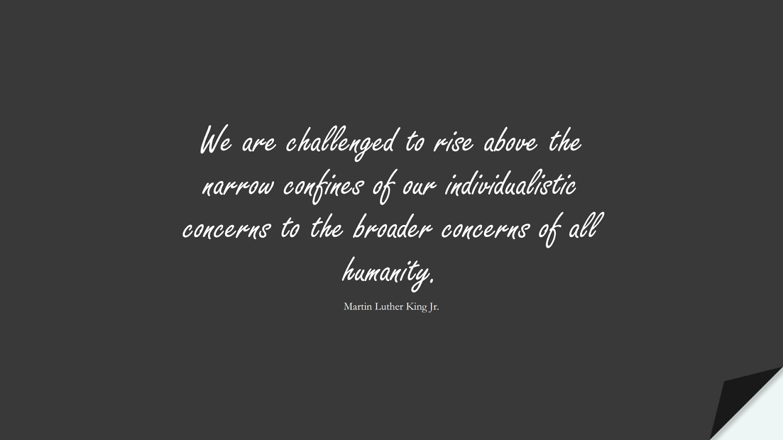 We are challenged to rise above the narrow confines of our individualistic concerns to the broader concerns of all humanity. (Martin Luther King Jr.);  #HumanityQuotes