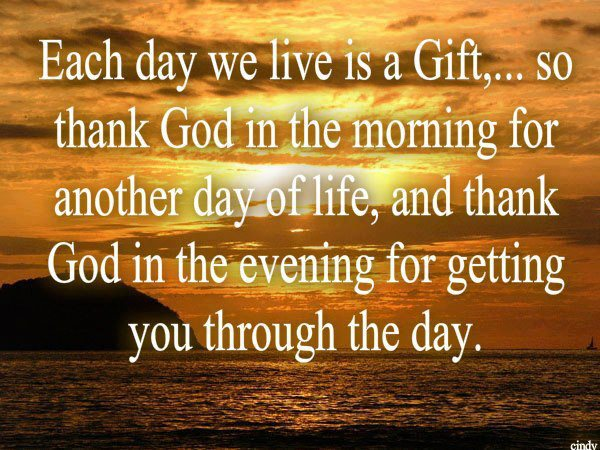 Each Day We Live Is A Gift So Thank God In The Morning For