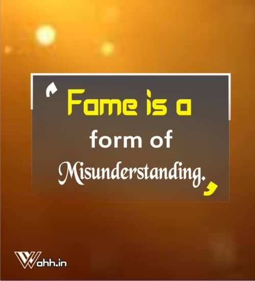 Fame-is-a-form-of-misunderstanding.