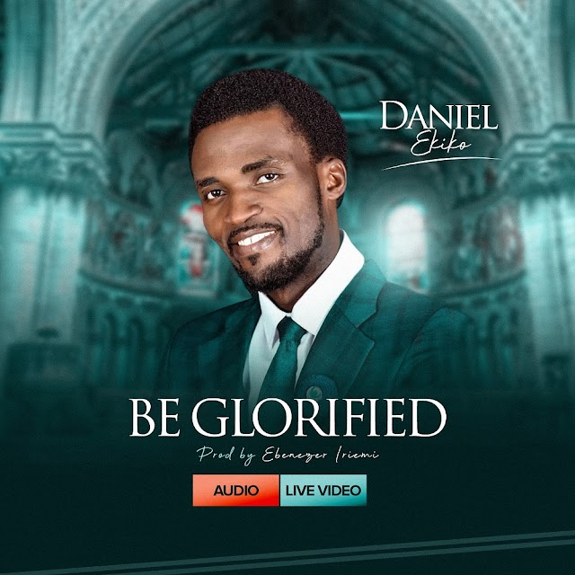 NEW MUSIC: BE GLORIFIED (AUDIO & VIDEO) BY DANIEL EKIKO |@DANIELCHRIS5D