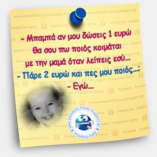 Μπαμπά αν μου δώσεις 1 ευρώ θα σου πω ποιος κοιμάται με την μαμά όταν λείπεις εσύ...