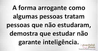 A forma arrogante como algumas pessoas tratam pessoas que não estudaram, demostra que estudar não garante inteligência.