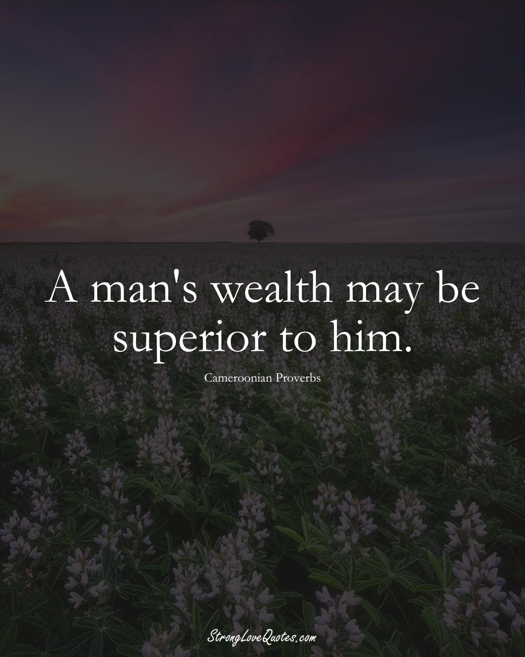 A man's wealth may be superior to him. (Cameroonian Sayings);  #AfricanSayings