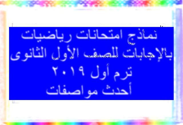 نماذج امتحانات رياضيات بالإجابات للصف الأول الثانوى ترم أول 2019 أحدث مواصفات  أ. أحمد عمر