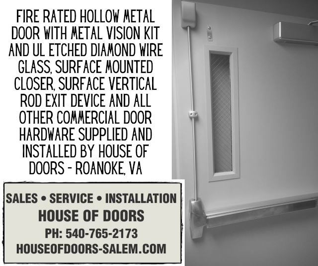 fIRE RATED HOLLOW METAL DOOR WITH METAL VISION KIT AND UL ETCHED DIAMOND WIRE GLASS, SURFACE MOUNTED CLOSER, SURFACE VERTICAL ROD EXIT DEVICE AND ALL OTHER COMMERCIAL DOOR HARDWARE SUPPLIED AND INSTALLED BY HOUSE OF DOORS - ROANOKE, VA