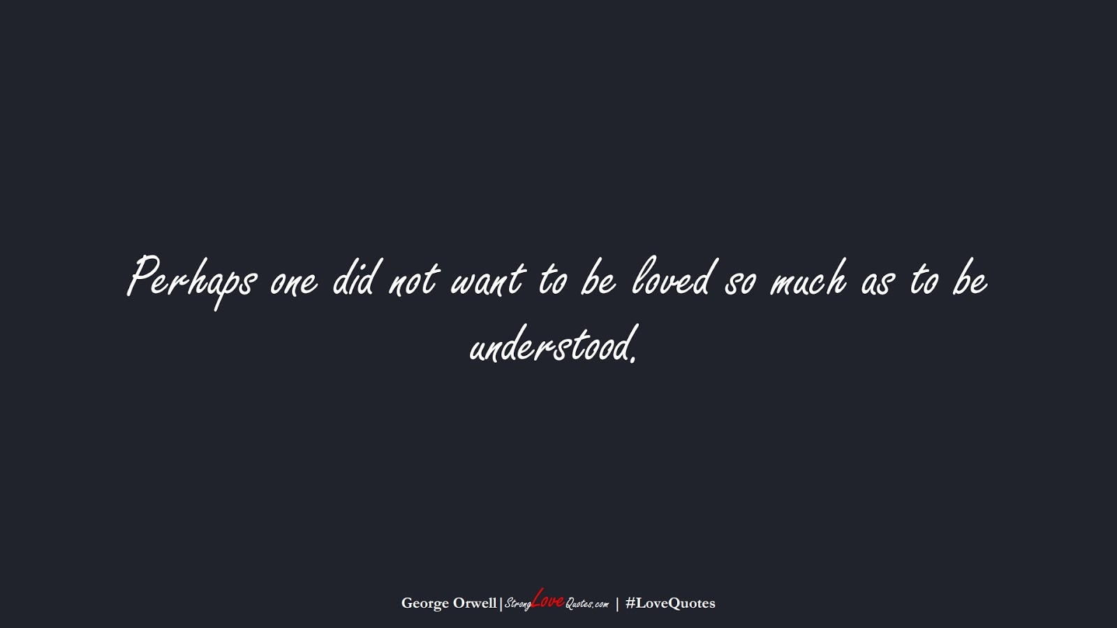 Perhaps one did not want to be loved so much as to be understood. (George Orwell);  #LoveQuotes
