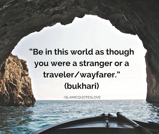 """Be in this world as through you were  a stranger or a traveler/ wayfarer.""  (bukhari)"