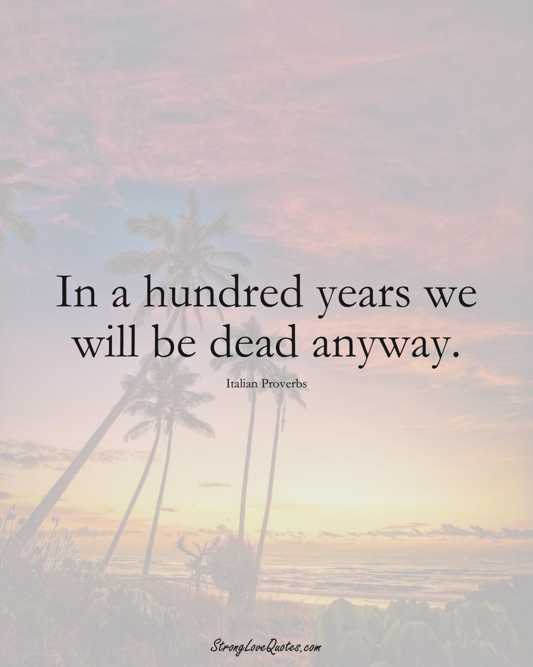 In a hundred years we will be dead anyway. (Italian Sayings);  #EuropeanSayings