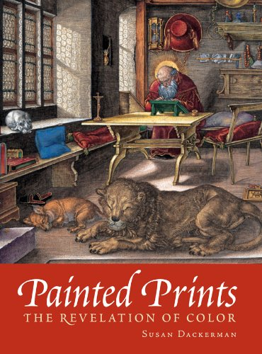 Painted Prints  The Revelation of Color in Northern Renaissance and Baroque Engravings, Etchings, and Woodcuts by Susan Dackerman